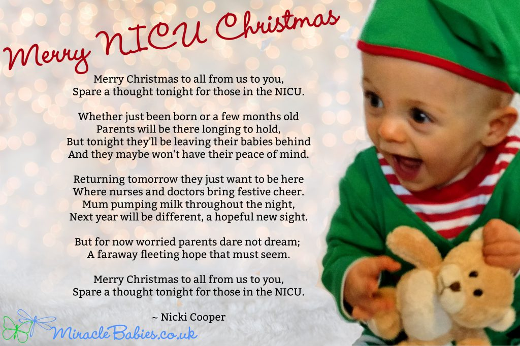 Merry Christmas to all from us to you, Spare a thought tonight for those in the NICU. Whether just been born or a few months old Parents will be there longing to hold, But tonight they'll be leaving their babies behind And they maybe won't have their peace of mind. Returning tomorrow they just want to be here Where nurses and doctors bring festive cheer. Mum pumping milk throughout the night, Next year will be different, a hopeful new sight. But for now worried parents dare not dream; A faraway fleeting hope that must seem. Merry Christmas to all from us to you, Spare a thought tonight for those in the NICU.